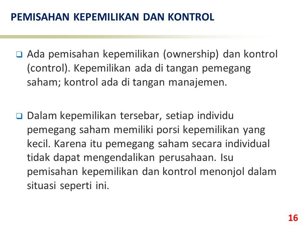 16 PEMISAHAN KEPEMILIKAN DAN KONTROL  Ada pemisahan kepemilikan (ownership) dan kontrol (control). Kepemilikan ada di tangan pemegang saham; kontrol