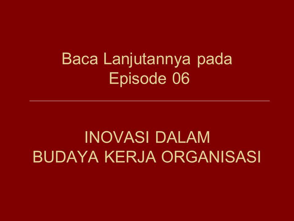 Baca Lanjutannya pada Episode 06 INOVASI DALAM BUDAYA KERJA ORGANISASI