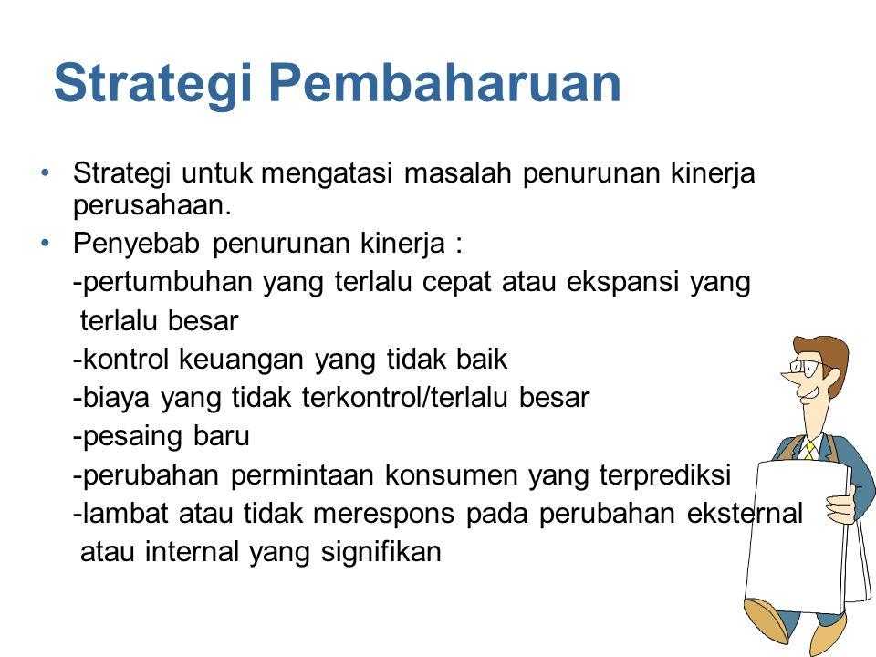 Strategi Pembaharuan Strategi untuk mengatasi masalah penurunan kinerja perusahaan. Penyebab penurunan kinerja : -pertumbuhan yang terlalu cepat atau