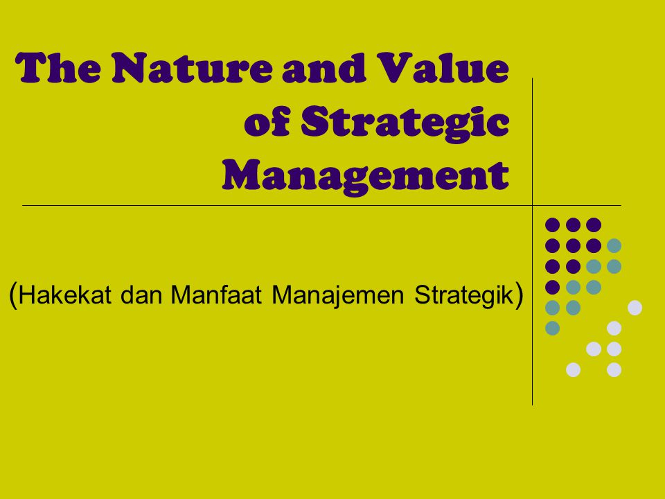 The Nature and Value of Strategic Management ( Hakekat dan Manfaat Manajemen Strategik )
