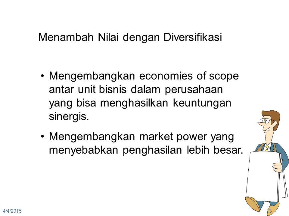 4/4/201513 Menambah Nilai dengan Diversifikasi Mengembangkan economies of scope antar unit bisnis dalam perusahaan yang bisa menghasilkan keuntungan s