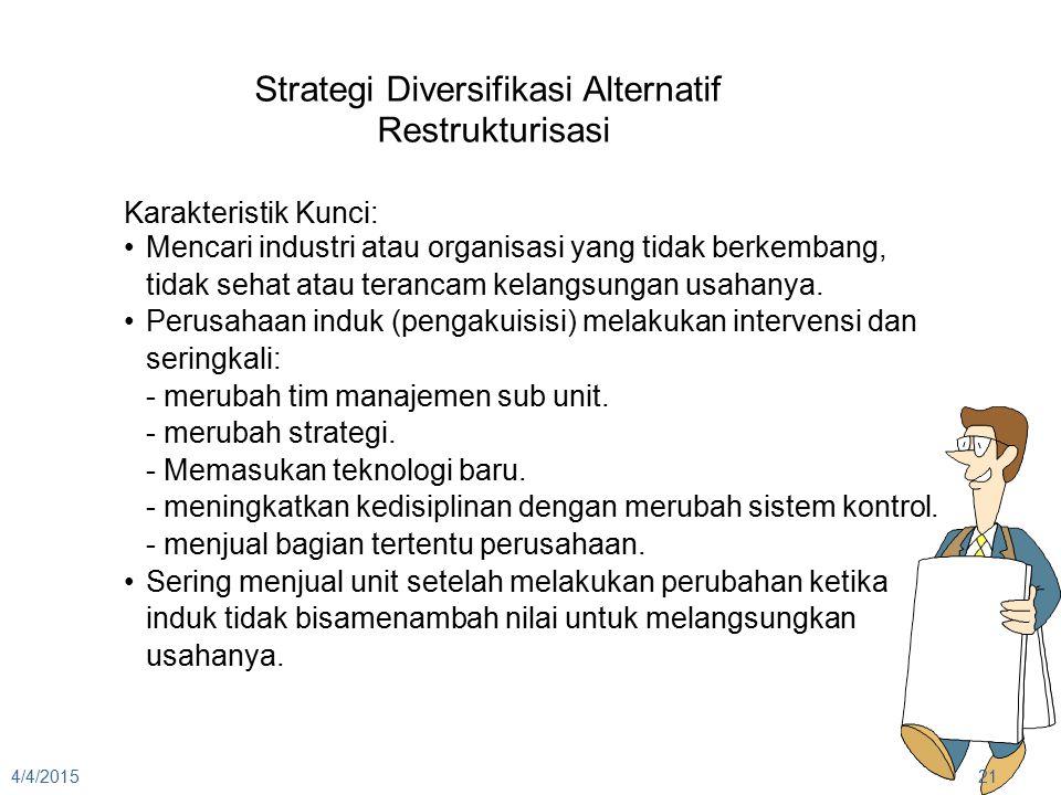 4/4/201521 Strategi Diversifikasi Alternatif Restrukturisasi Karakteristik Kunci: Mencari industri atau organisasi yang tidak berkembang, tidak sehat