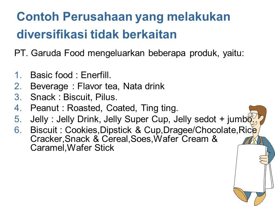 Contoh Perusahaan yang melakukan diversifikasi tidak berkaitan PT. Garuda Food mengeluarkan beberapa produk, yaitu: 1.Basic food : Enerfill. 2.Beverag