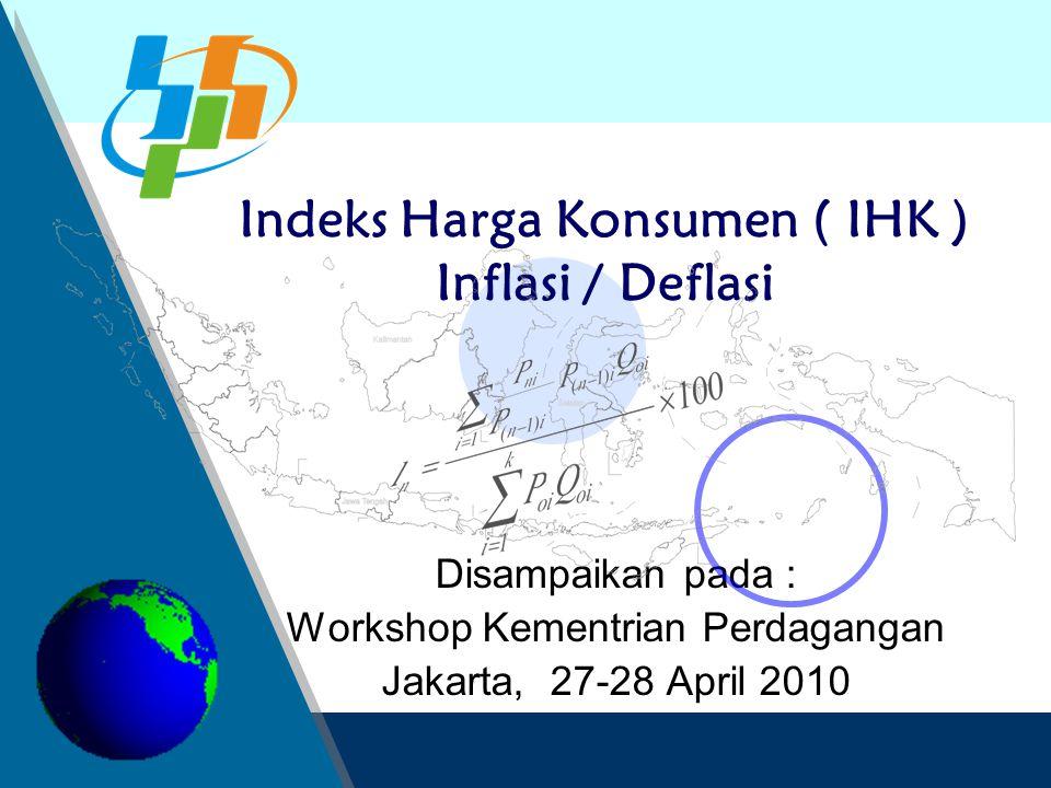Disampaikan pada : Workshop Kementrian Perdagangan Jakarta, 27-28 April 2010 Indeks Harga Konsumen ( IHK ) Inflasi / Deflasi