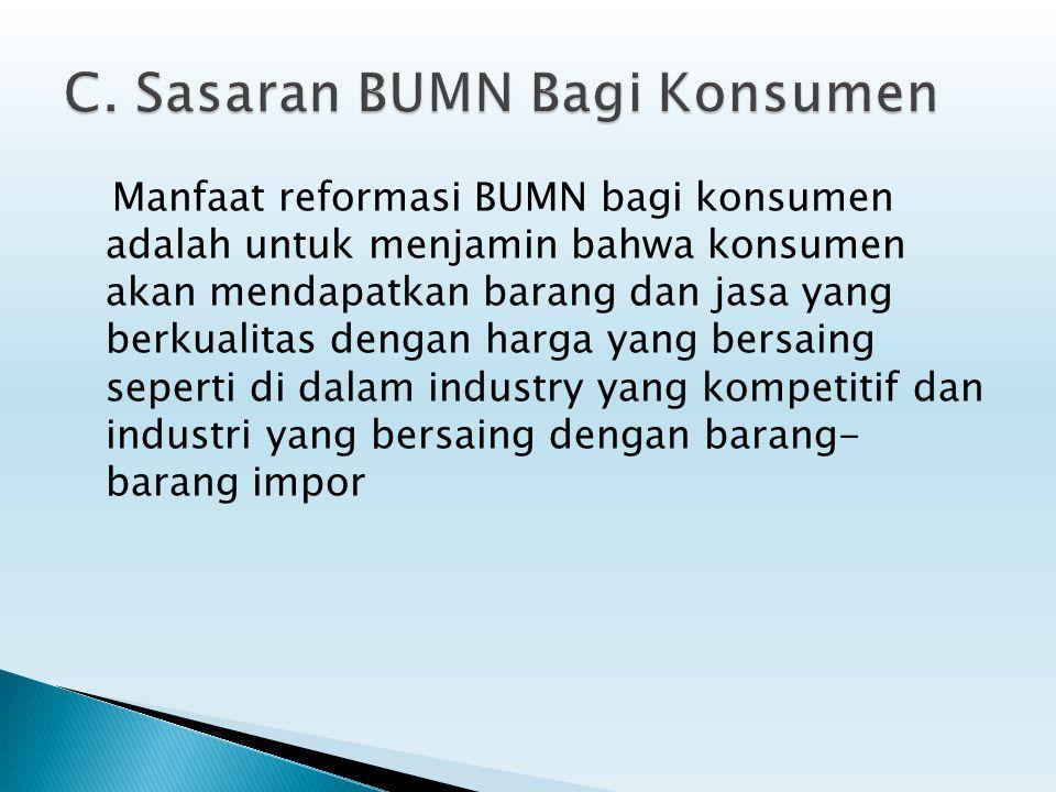 Manfaat reformasi BUMN bagi konsumen adalah untuk menjamin bahwa konsumen akan mendapatkan barang dan jasa yang berkualitas dengan harga yang bersaing