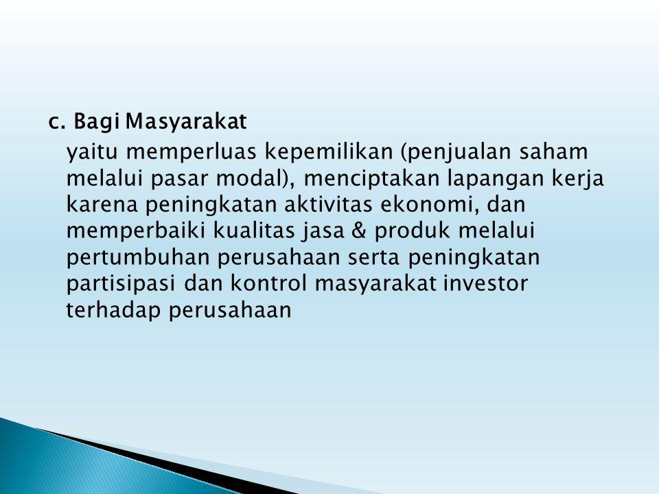 c. Bagi Masyarakat yaitu memperluas kepemilikan (penjualan saham melalui pasar modal), menciptakan lapangan kerja karena peningkatan aktivitas ekonomi