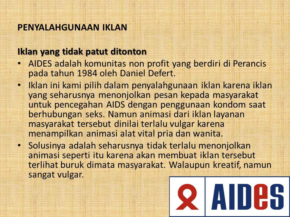 PENYALAHGUNAAN IKLAN Iklan yang tidak patut ditonton AIDES adalah komunitas non profit yang berdiri di Perancis pada tahun 1984 oleh Daniel Defert. Ik
