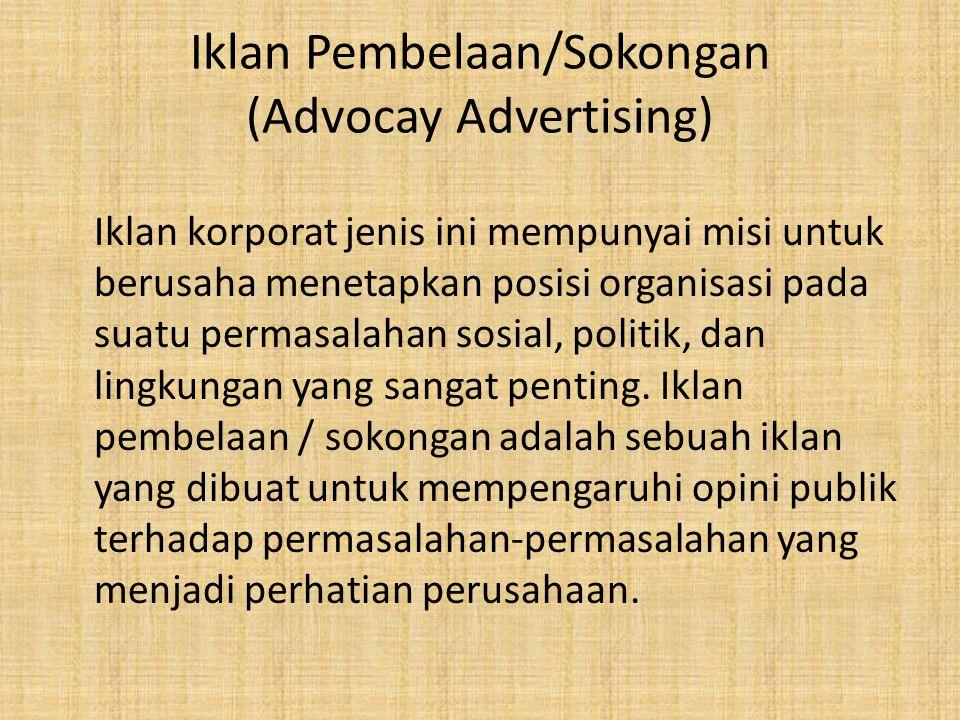 Iklan Pembelaan/Sokongan (Advocay Advertising) Iklan korporat jenis ini mempunyai misi untuk berusaha menetapkan posisi organisasi pada suatu permasal