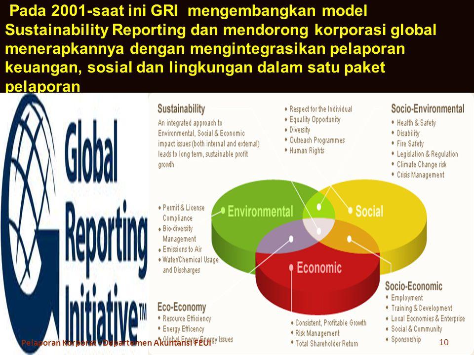 Pada 2001-saat ini GRI mengembangkan model Sustainability Reporting dan mendorong korporasi global menerapkannya dengan mengintegrasikan pelaporan keuangan, sosial dan lingkungan dalam satu paket pelaporan 10 Pelaporan Korporat - Departemen Akuntansi FEUI