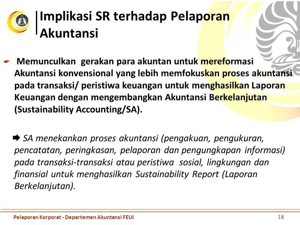 Implikasi SR terhadap Pelaporan Akuntansi  Memunculkan gerakan para akuntan untuk mereformasi Akuntansi konvensional yang lebih memfokuskan proses akuntansi pada transaksi/ peristiwa keuangan untuk menghasilkan Laporan Keuangan dengan mengembangkan Akuntansi Berkelanjutan (Sustainability Accounting/SA).