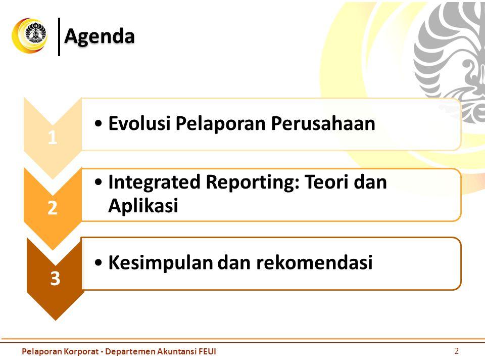 Agenda 1 Evolusi Pelaporan Perusahaan 2 Integrated Reporting: Teori dan Aplikasi 3 Kesimpulan dan rekomendasi 2 Pelaporan Korporat - Departemen Akuntansi FEUI