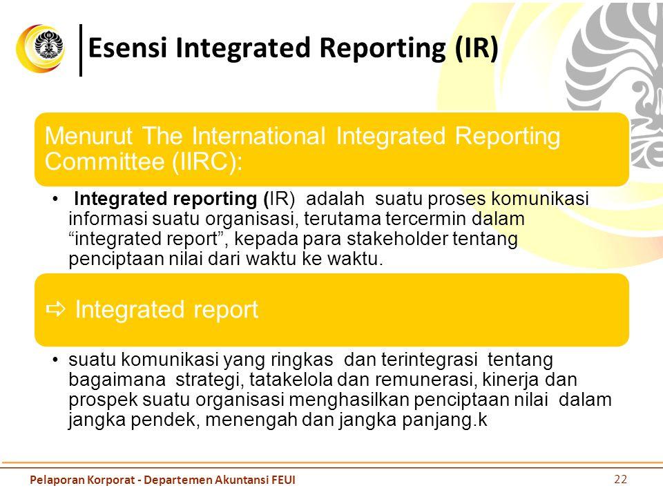 Esensi Integrated Reporting (IR) Menurut The International Integrated Reporting Committee (IIRC): Integrated reporting (IR) adalah suatu proses komunikasi informasi suatu organisasi, terutama tercermin dalam integrated report , kepada para stakeholder tentang penciptaan nilai dari waktu ke waktu.