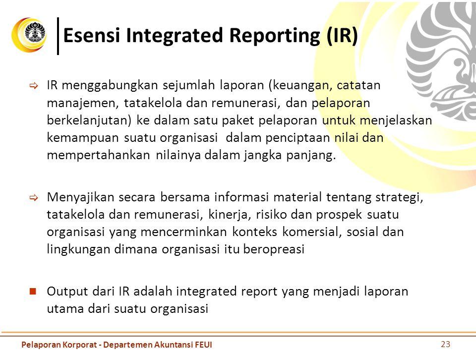 Esensi Integrated Reporting (IR)  IR menggabungkan sejumlah laporan (keuangan, catatan manajemen, tatakelola dan remunerasi, dan pelaporan berkelanjutan) ke dalam satu paket pelaporan untuk menjelaskan kemampuan suatu organisasi dalam penciptaan nilai dan mempertahankan nilainya dalam jangka panjang.