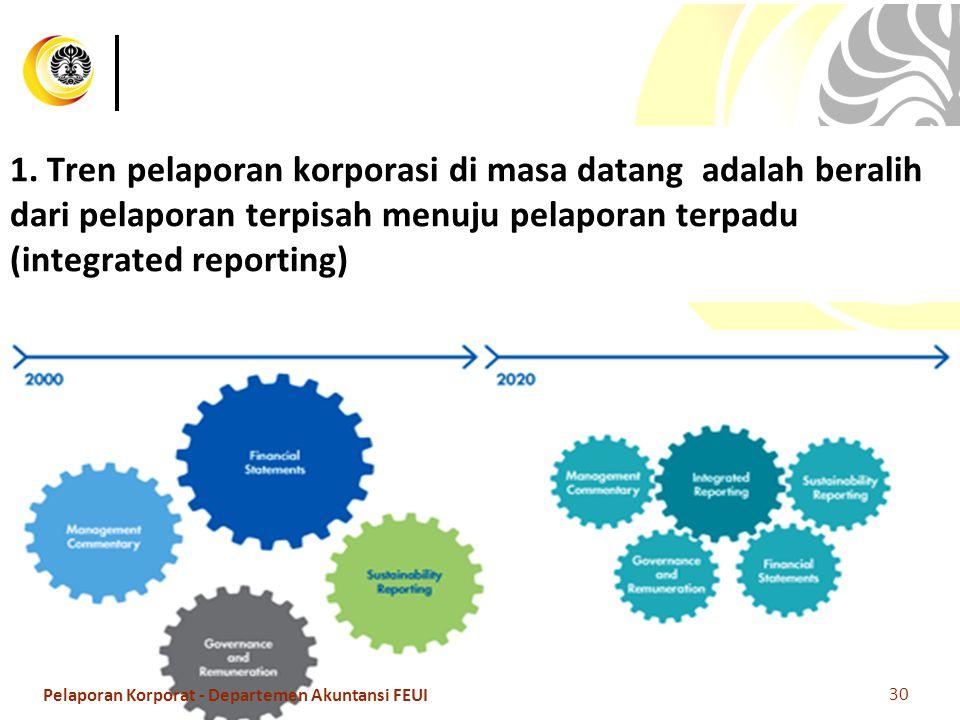 1. Tren pelaporan korporasi di masa datang adalah beralih dari pelaporan terpisah menuju pelaporan terpadu (integrated reporting) 30 Pelaporan Korpora