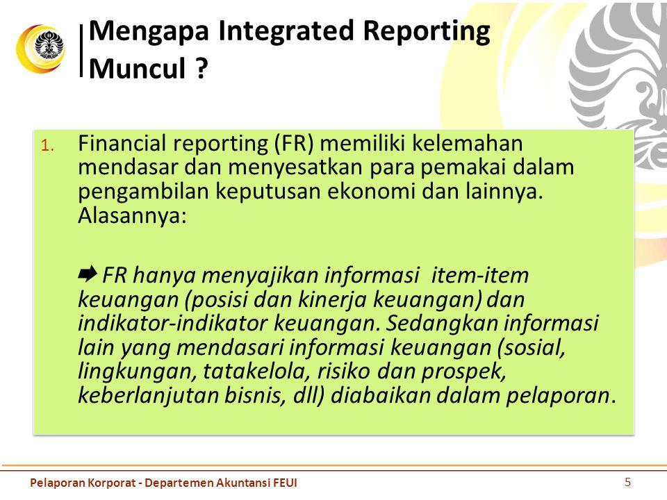 Mengapa Integrated Reporting Muncul ? 1. Financial reporting (FR) memiliki kelemahan mendasar dan menyesatkan para pemakai dalam pengambilan keputusan