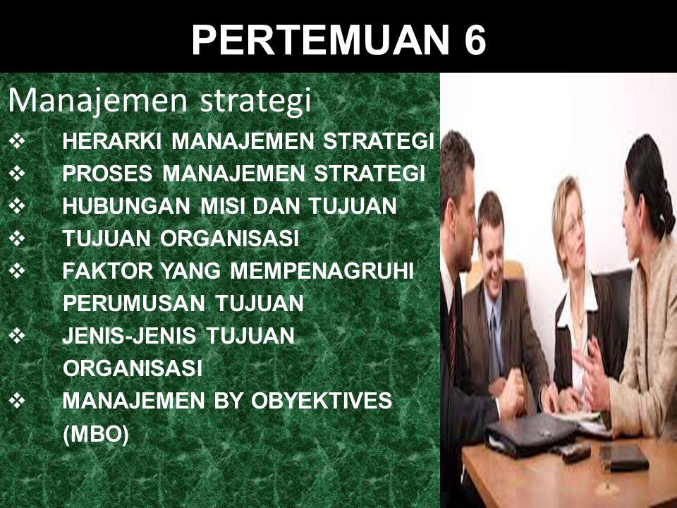 PERTEMUAN 6 Manajemen strategi  HERARKI MANAJEMEN STRATEGI  PROSES MANAJEMEN STRATEGI  HUBUNGAN MISI DAN TUJUAN  TUJUAN ORGANISASI  FAKTOR YANG MEMPENAGRUHI PERUMUSAN TUJUAN  JENIS-JENIS TUJUAN ORGANISASI  MANAJEMEN BY OBYEKTIVES (MBO)