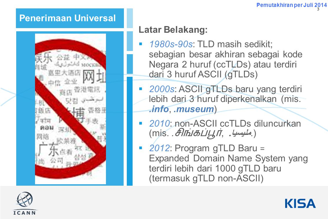 3 Pemutakhiran per Juli 2014 Penerimaan Universal Latar Belakang:  1980s-90s: TLD masih sedikit; sebagian besar akhiran sebagai kode Negara 2 huruf (