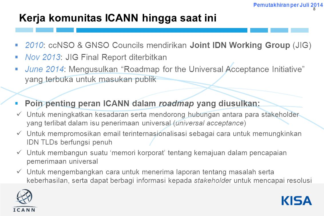 8 Pemutakhiran per Juli 2014  2010: ccNSO & GNSO Councils mendirikan Joint IDN Working Group (JIG)  Nov 2013: JIG Final Report diterbitkan  June 20