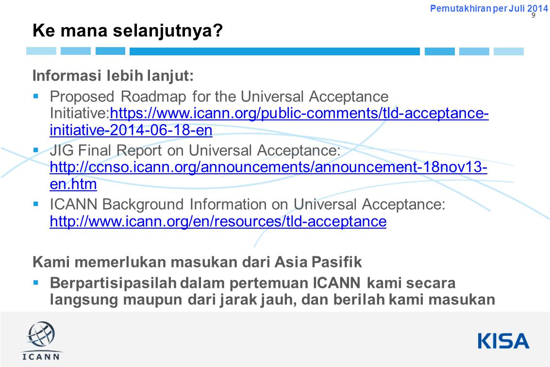 9 Pemutakhiran per Juli 2014 Informasi lebih lanjut:  Proposed Roadmap for the Universal Acceptance Initiative:https://www.icann.org/public-comments/