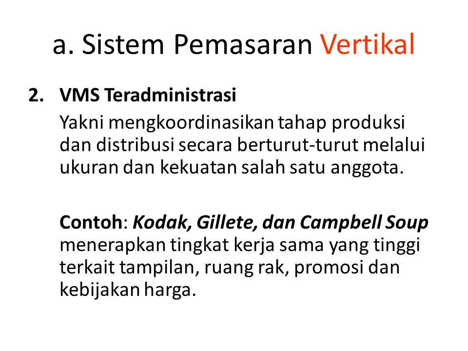 a. Sistem Pemasaran Vertikal 2.VMS Teradministrasi Yakni mengkoordinasikan tahap produksi dan distribusi secara berturut-turut melalui ukuran dan keku