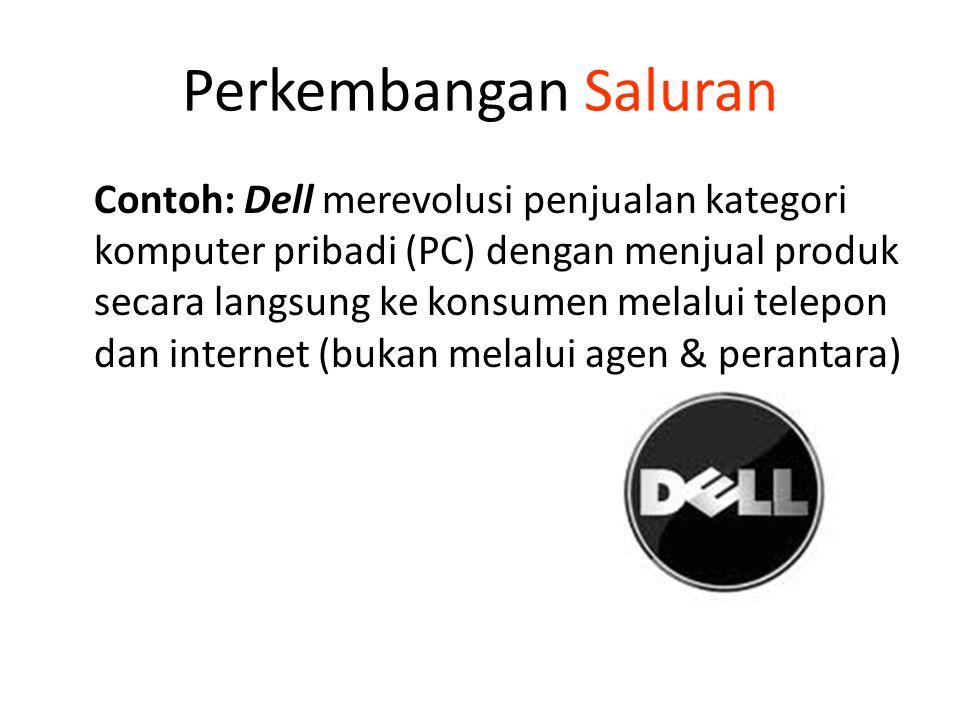 Perkembangan Saluran Contoh: Dell merevolusi penjualan kategori komputer pribadi (PC) dengan menjual produk secara langsung ke konsumen melalui telepon dan internet (bukan melalui agen & perantara)