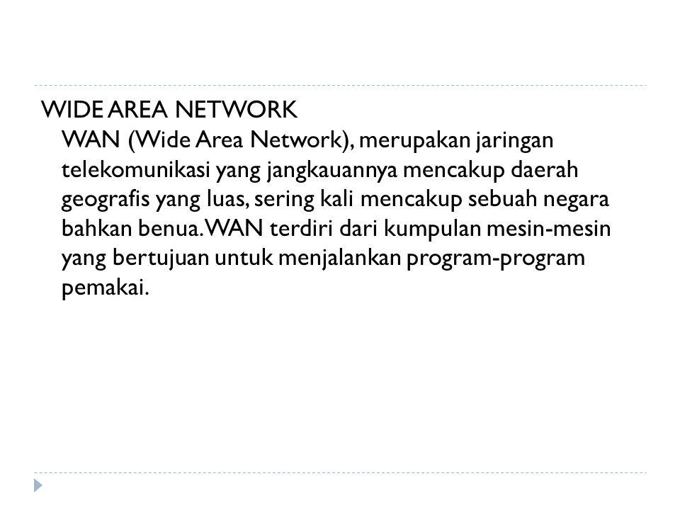 WIDE AREA NETWORK WAN (Wide Area Network), merupakan jaringan telekomunikasi yang jangkauannya mencakup daerah geografis yang luas, sering kali mencak