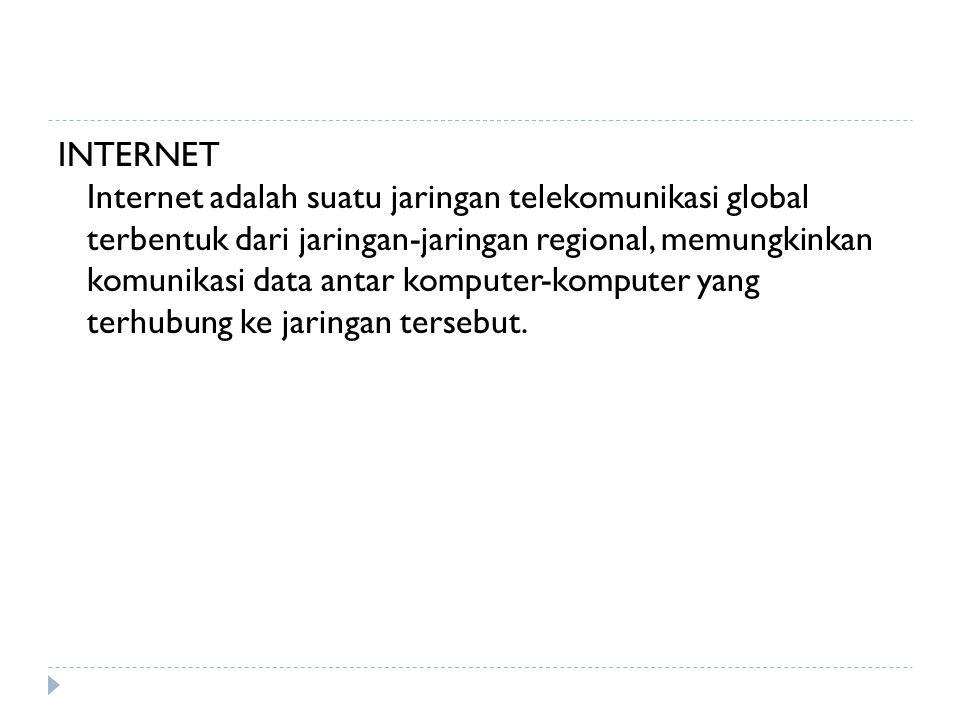 INTERNET Internet adalah suatu jaringan telekomunikasi global terbentuk dari jaringan-jaringan regional, memungkinkan komunikasi data antar komputer-k