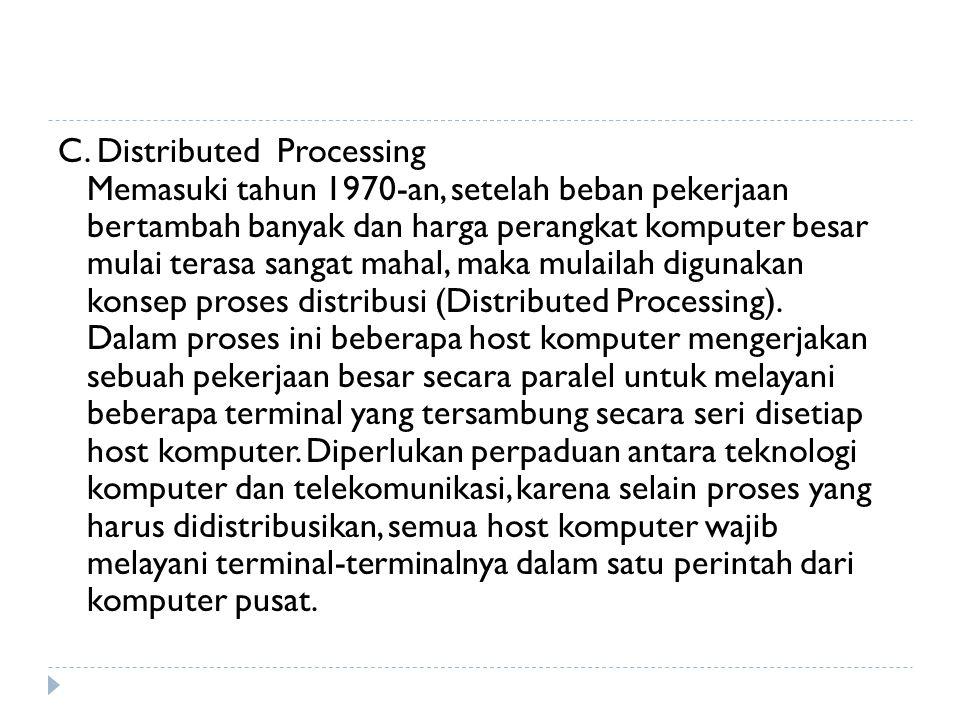 C. Distributed Processing Memasuki tahun 1970-an, setelah beban pekerjaan bertambah banyak dan harga perangkat komputer besar mulai terasa sangat maha