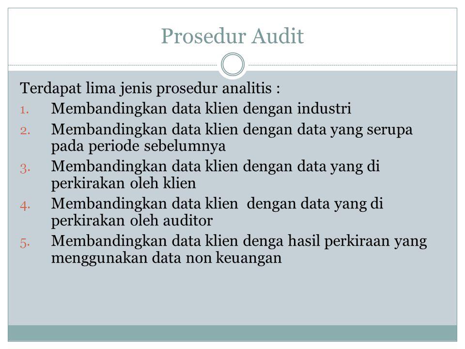 Prosedur Audit Terdapat lima jenis prosedur analitis : 1. Membandingkan data klien dengan industri 2. Membandingkan data klien dengan data yang serupa