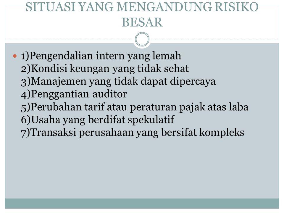 SITUASI YANG MENGANDUNG RISIKO BESAR 1)Pengendalian intern yang lemah 2)Kondisi keungan yang tidak sehat 3)Manajemen yang tidak dapat dipercaya 4)Peng