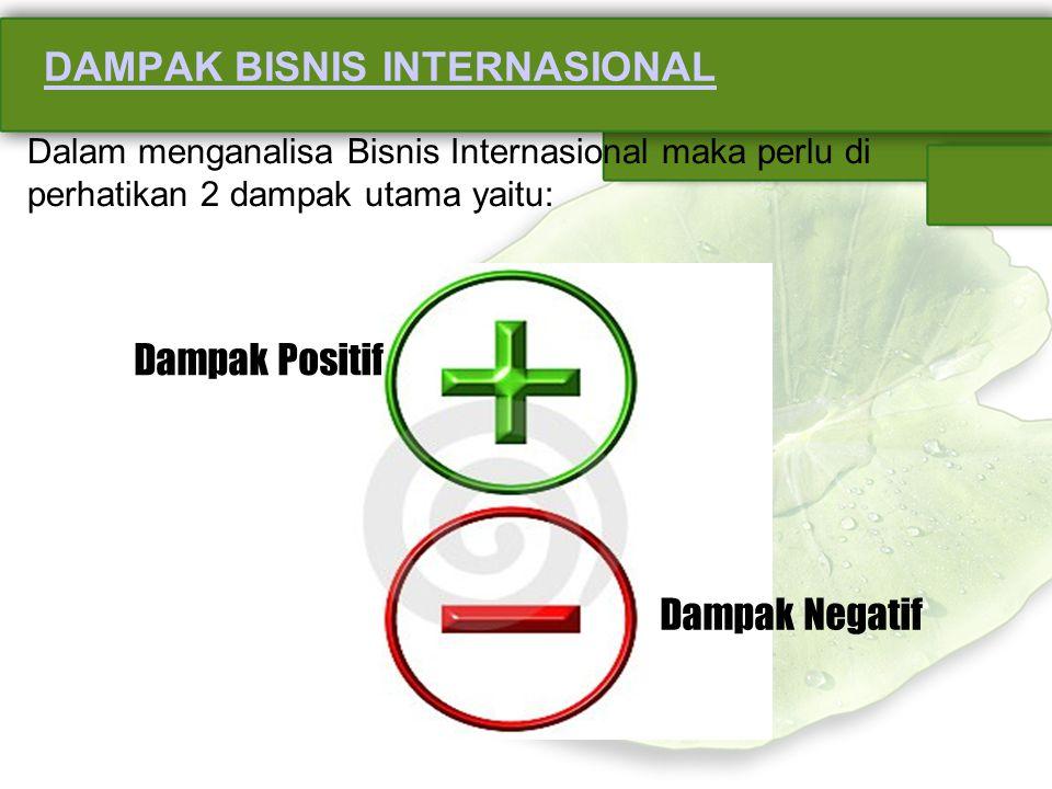 DAMPAK BISNIS INTERNASIONAL Dalam menganalisa Bisnis Internasional maka perlu di perhatikan 2 dampak utama yaitu: Dampak Positif Dampak Negatif