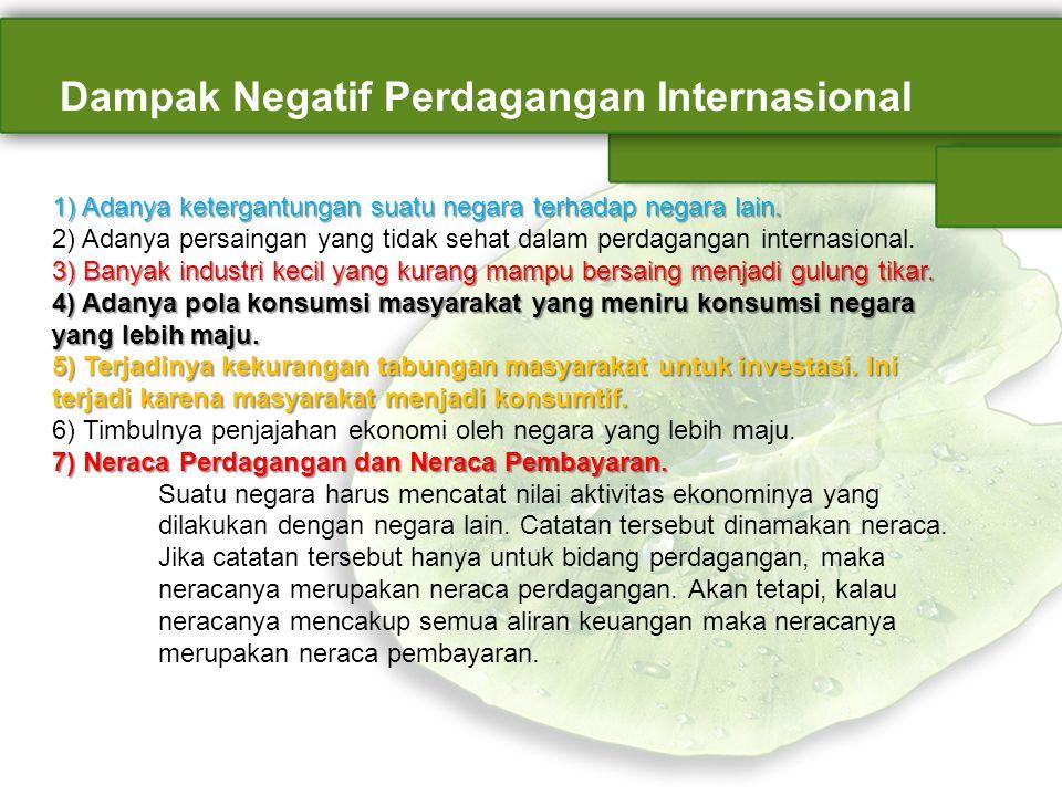 Dampak Negatif Perdagangan Internasional 1) Adanya ketergantungan suatu negara terhadap negara lain. 3) Banyak industri kecil yang kurang mampu bersai