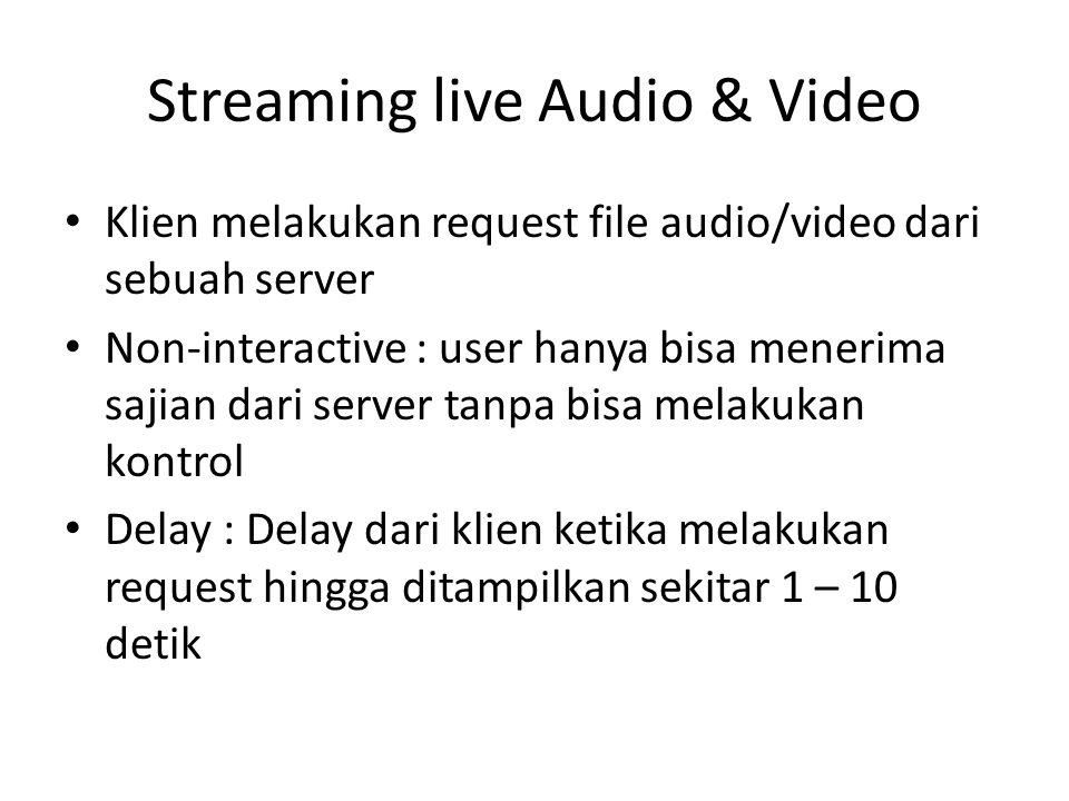 Streaming live Audio & Video Klien melakukan request file audio/video dari sebuah server Non-interactive : user hanya bisa menerima sajian dari server