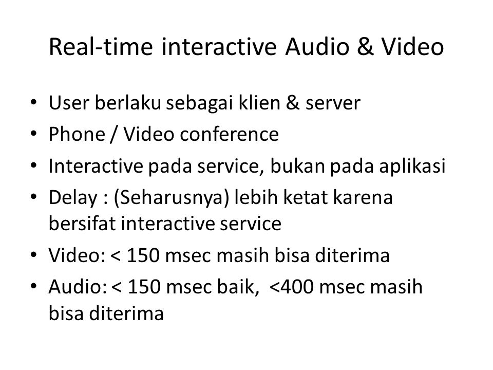 Real-time interactive Audio & Video User berlaku sebagai klien & server Phone / Video conference Interactive pada service, bukan pada aplikasi Delay :