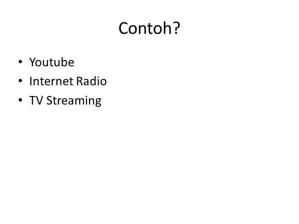 Contoh? Youtube Internet Radio TV Streaming