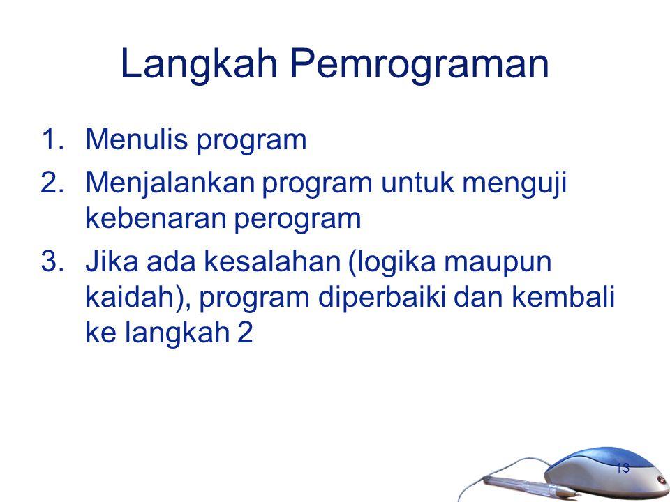 13 Langkah Pemrograman 1.Menulis program 2.Menjalankan program untuk menguji kebenaran perogram 3.Jika ada kesalahan (logika maupun kaidah), program d