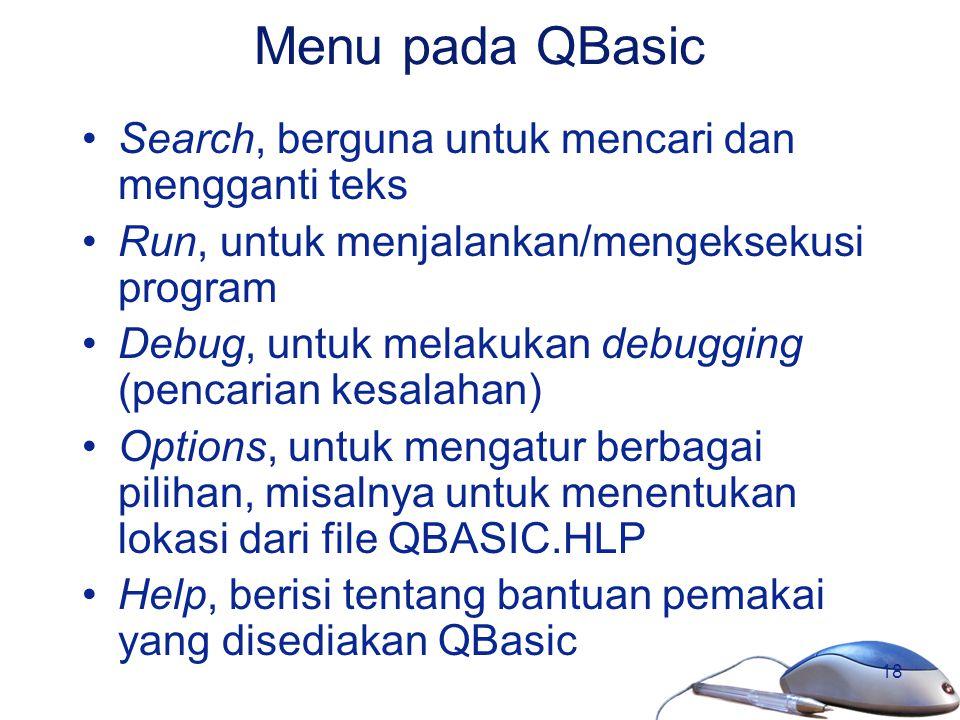 18 Menu pada QBasic Search, berguna untuk mencari dan mengganti teks Run, untuk menjalankan/mengeksekusi program Debug, untuk melakukan debugging (pen