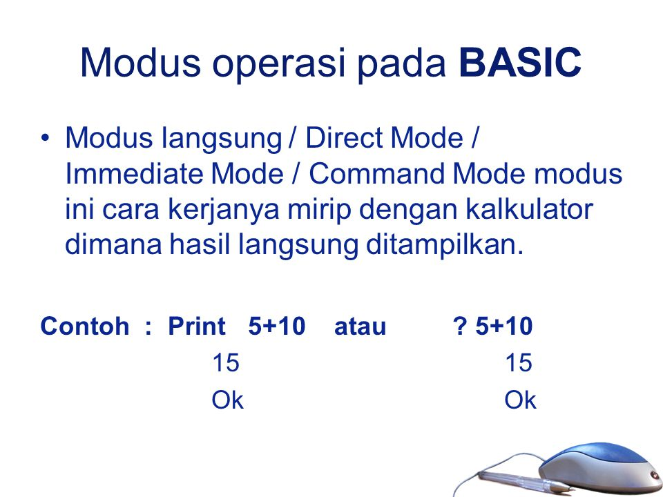 Modus operasi pada BASIC Modus langsung / Direct Mode / Immediate Mode / Command Mode modus ini cara kerjanya mirip dengan kalkulator dimana hasil lan