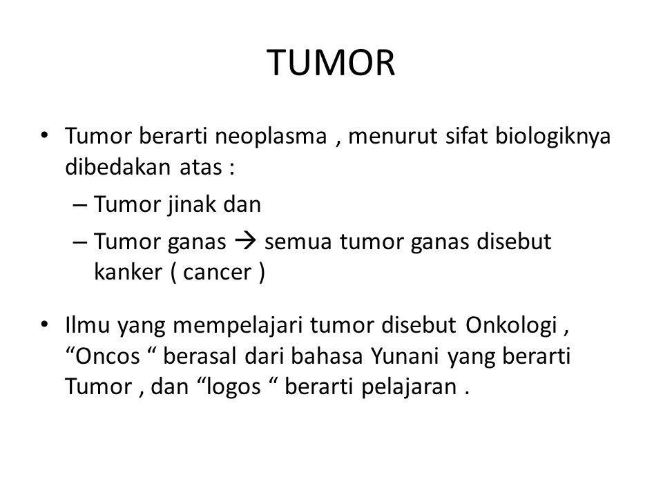 TUMOR Tumor berarti neoplasma, menurut sifat biologiknya dibedakan atas : – Tumor jinak dan – Tumor ganas  semua tumor ganas disebut kanker ( cancer