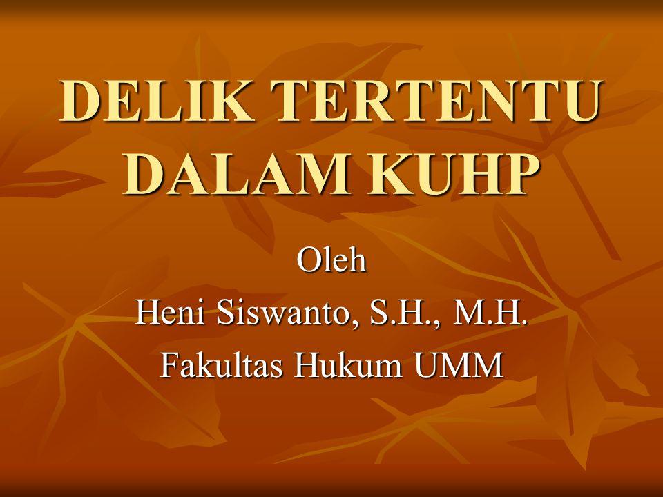 DELIK TERTENTU DALAM KUHP Oleh Heni Siswanto, S.H., M.H. Fakultas Hukum UMM