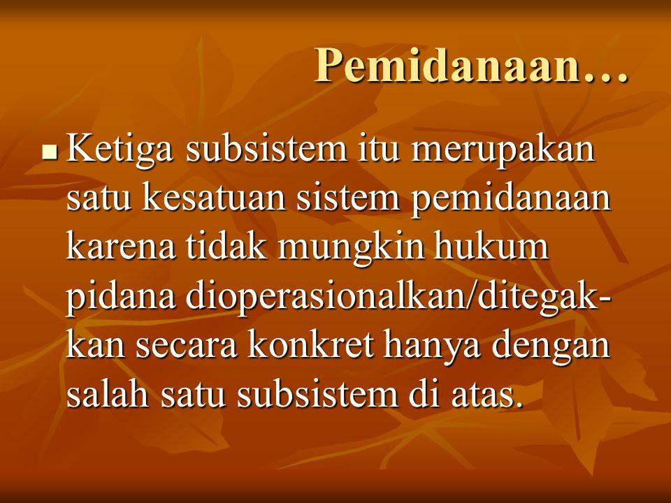 Pemidanaan… Ketiga subsistem itu merupakan satu kesatuan sistem pemidanaan karena tidak mungkin hukum pidana dioperasionalkan/ditegak- kan secara konk