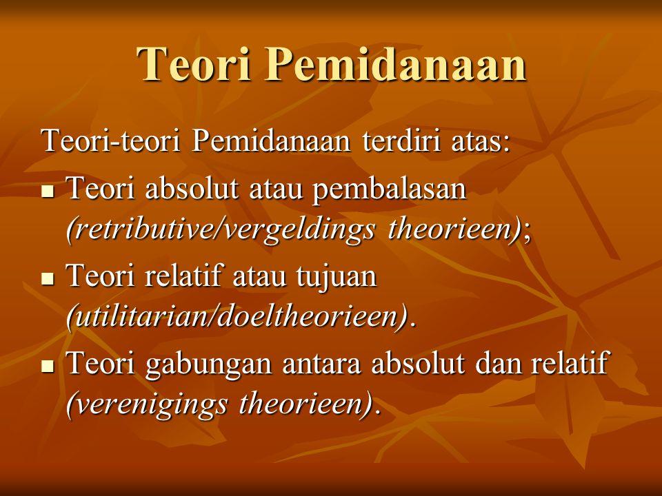 Teori Pemidanaan Teori-teori Pemidanaan terdiri atas: Teori absolut atau pembalasan (retributive/vergeldings theorieen); Teori absolut atau pembalasan
