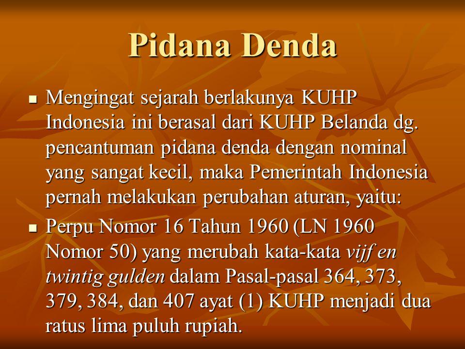 Pidana Denda Mengingat sejarah berlakunya KUHP Indonesia ini berasal dari KUHP Belanda dg. pencantuman pidana denda dengan nominal yang sangat kecil,