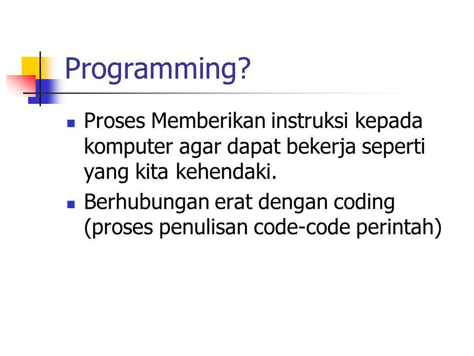 Programming? Proses Memberikan instruksi kepada komputer agar dapat bekerja seperti yang kita kehendaki. Berhubungan erat dengan coding (proses penuli