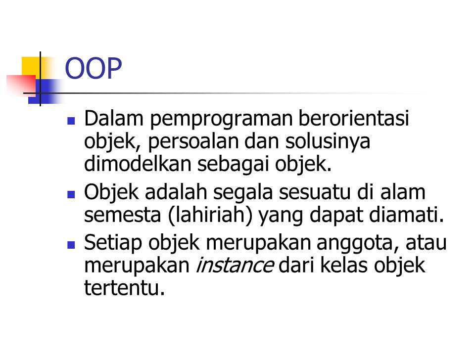 OOP Dalam pemprograman berorientasi objek, persoalan dan solusinya dimodelkan sebagai objek. Objek adalah segala sesuatu di alam semesta (lahiriah) ya