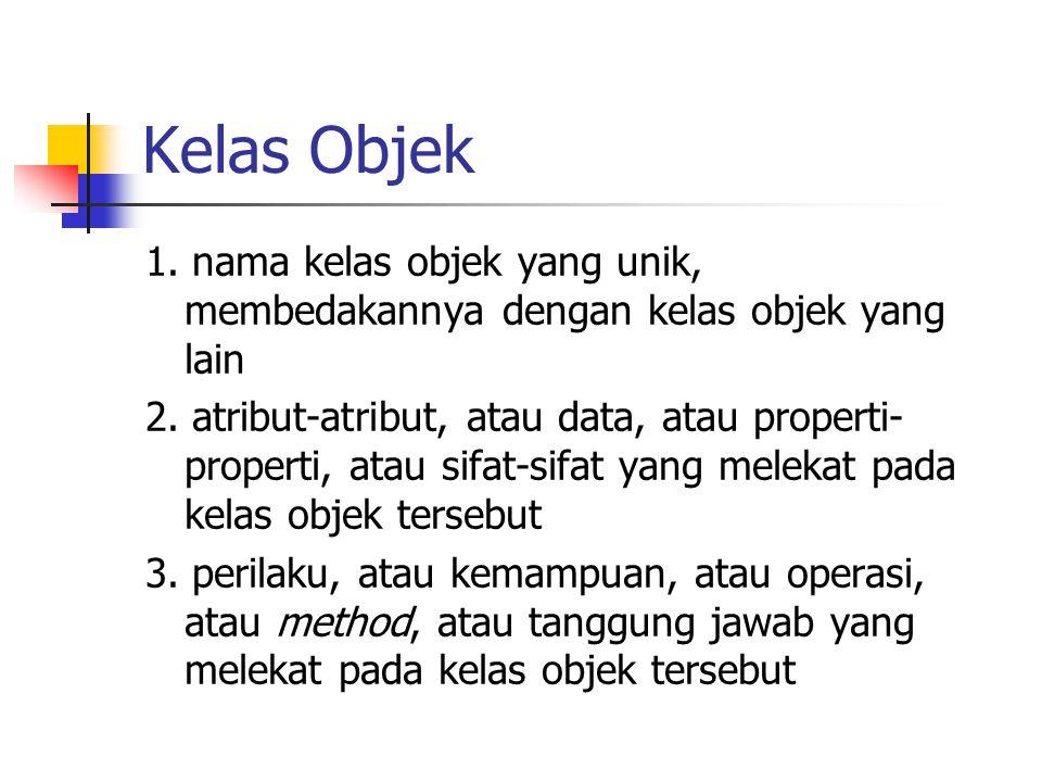 Kelas Objek 1. nama kelas objek yang unik, membedakannya dengan kelas objek yang lain 2. atribut-atribut, atau data, atau properti- properti, atau sif