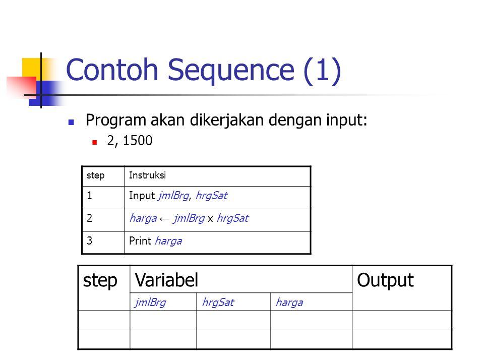 Contoh Sequence (1) Program akan dikerjakan dengan input: 2, 1500 stepInstruksi 1Input jmlBrg, hrgSat 2harga ← jmlBrg x hrgSat 3Print harga stepVariab