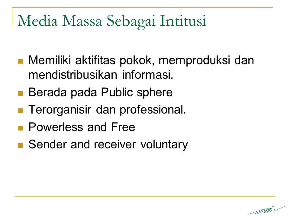 Media Massa Sebagai Intitusi Memiliki aktifitas pokok, memproduksi dan mendistribusikan informasi. Berada pada Public sphere Terorganisir dan professi