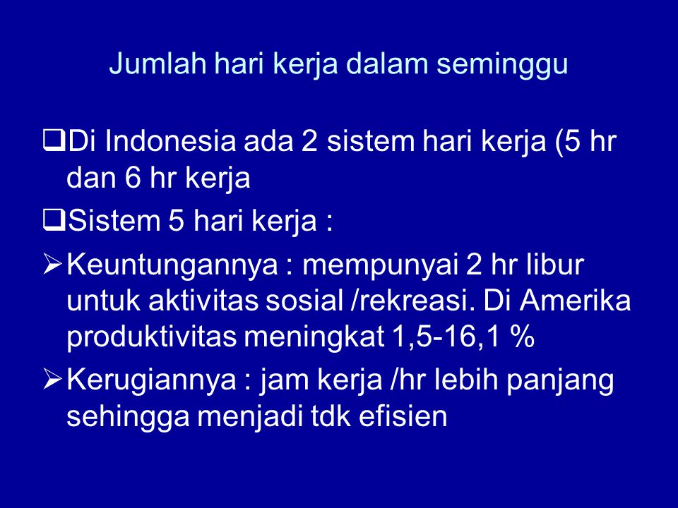Jumlah hari kerja dalam seminggu  Di Indonesia ada 2 sistem hari kerja (5 hr dan 6 hr kerja  Sistem 5 hari kerja :  Keuntungannya : mempunyai 2 hr