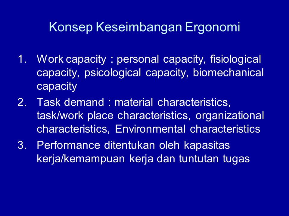 Konsep Keseimbangan Ergonomi 1.Work capacity : personal capacity, fisiological capacity, psicological capacity, biomechanical capacity 2.Task demand :